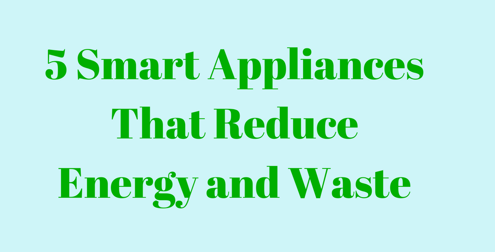 5 Smart Appliances That Reduce Energy and Waste